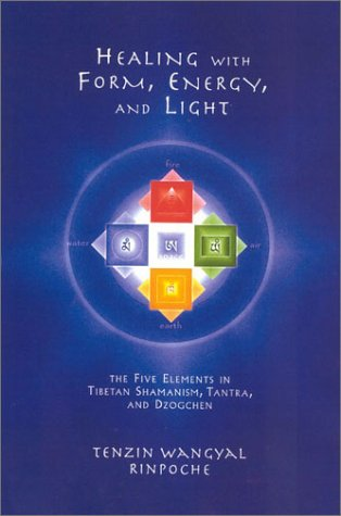 Healing with Form, Energy, and Light: The Five Elements in Tibetan Shamanism, Tantra, and Dzogchen 9781559391764