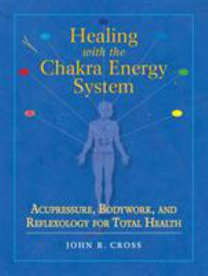 Healing with the Chakra Energy System: Acupressure, Bodywork, and Reflexology for Total Health 9781556436253