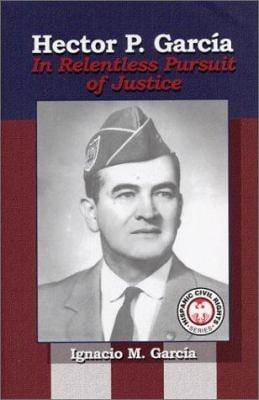 Hector P. Garcia: In Relentless Pursuit of Justice