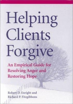 Helping Clients Forgive: An Empirical Guide for Resolving Anger and Restoring Hope 9781557986894