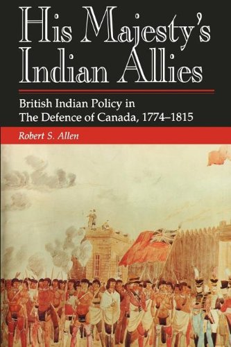His Majesty's Indian Allies: British Indian Policy in the Defence of Canada, 1774-1815 9781550021844