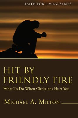 Hit by Friendly Fire: What to Do When Christians Hurt You 9781556359286