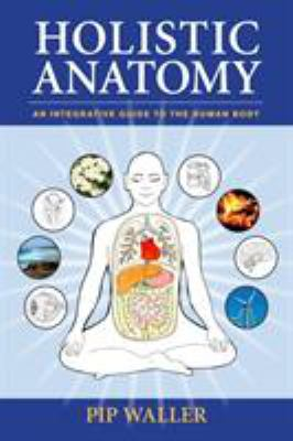 Holistic Anatomy: An Integrative Guide to the Human Body 9781556438653