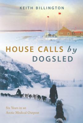 House Calls by Dogsled: Six Years in an Arctic Medical Outpost 9781550174236