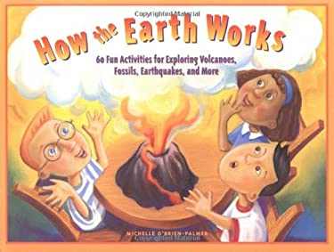 How the Earth Works: 60 Fun Activities for Exploring Volcanoes, Fossils, Earthquakes, and More 9781556524424