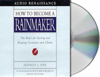 How to Become a Rainmaker: The Rules for Getting and Keeping Customers and Clients 9781559276740