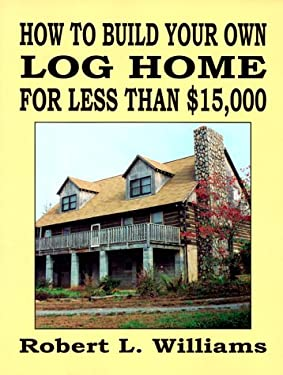 How to Build Your Own Log Home for Less Than $15,000 9781559501415