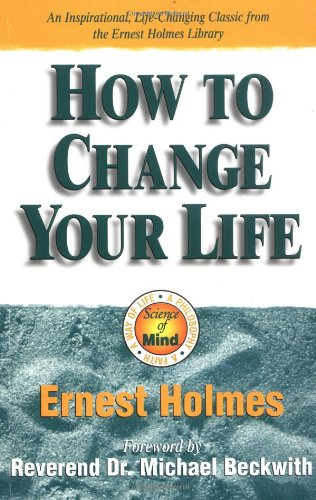 How to Change Your Life: An Inspirational, Life-Changing Classic from the Ernest Holmes Library 9781558746862