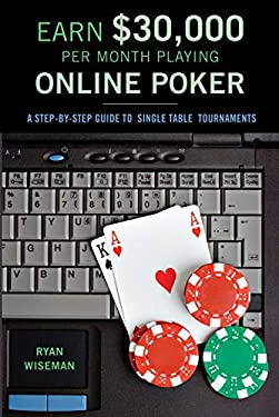 How to Earn $30,000 Per Month Playing Online Poker: Or, the Definitive Guide to No-Limit Single Table Tournaments Online 9781550227888
