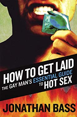 How to Get Laid: The Gay Man's Essential Guide to Hot Sex 9781555838867