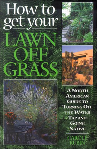 How to Get Your Lawn Off Grass: A North American Guide to Turning Off the Water Tap and Going Native 9781550172591