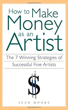 How to Make Money as an Artist: The 7 Winning Strategies of Successful Fine Artists 9781556524134