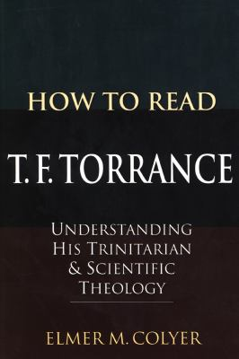 How to Read T. F. Torrance: Understanding His Trinitarian & Scientific Theology 9781556357732