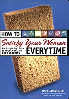 How to Satisfy Your Woman Everytime: The Straight Guy's Guide to Housework and Good Grooming 9781558707146
