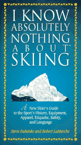 I Know Absolutely Nothing about Skiing: A New Skier's Guide to the Sport's History, Equipment, Apparel, Etiquette, Safety, and Language 9781558534407