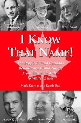 I Know That Name!: The People Behind Canada's Best Known Brand Names from Elizabeth Arden to Walter Zeller 9781550024074