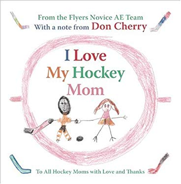 I Love My Hockey Mom: To All Hockey Moms with Love and Thanks 9781554702824