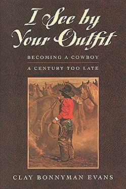 I See by Your Outfit: Becoming a Cowboy a Century Too Late 9781555662387