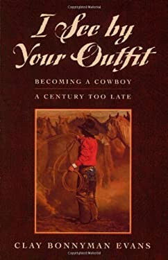 I See by Your Outfit: Becoming a Cowboy a Century Too Late 9781555662394