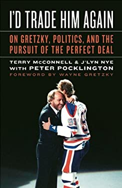 I'd Trade Him Again: On Gretzky, Politics, and the Pursuit of the Perfect Deal 9781551683669