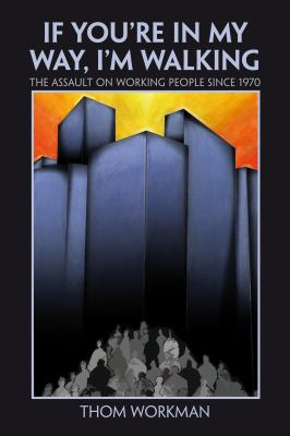If You're in My Way, I'm Walking: The Assault on Working People Since 1970 9781552663264