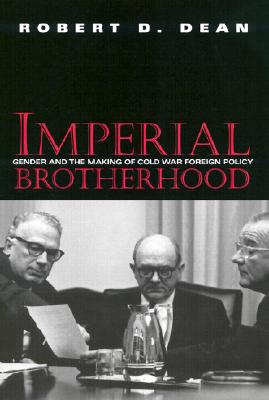 Imperial Brotherhood: Gender and the Making of Cold War Foreign Policy 9781558493124