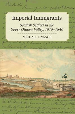 Imperial Immigrants: Scottish Settlers in the Upper Ottawa Valley, 1815-1840 9781554887569