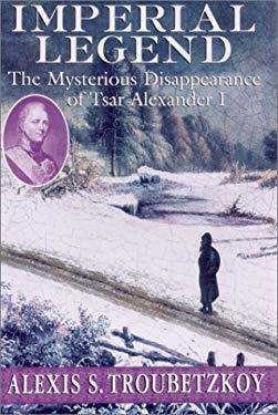 Imperial Legend: The Mysterious Disappearance of Tsar Alexander I 9781559706575