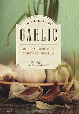 In Pursuit of Garlic: An Intimate Look at the Divinely Odorous Bulb 9781553656012