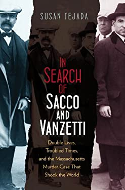 In Search of Sacco & Vanzetti: Double Lives, Troubled Times, & the Massachusetts Murder Case That Shook the World 9781555537302