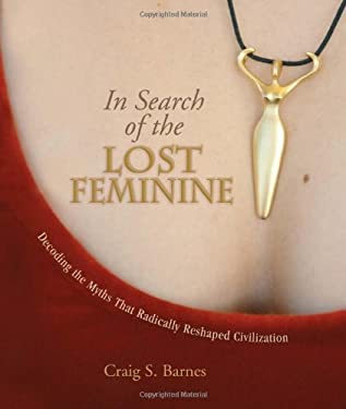 In Search of the Lost Feminine: Decoding the Myths That Radically Reshaped Civilization 9781555914899