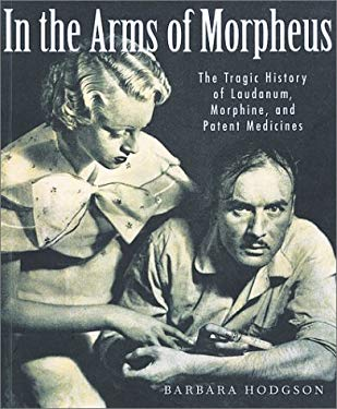 In the Arms of Morpheus: The Tragic History of Laudanum, Morphine, and Patent Medicines 9781552975381