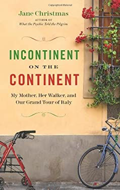 Incontinent on the Continent: My Mother, Her Walker, and Our Grand Tour of Italy 9781553654001
