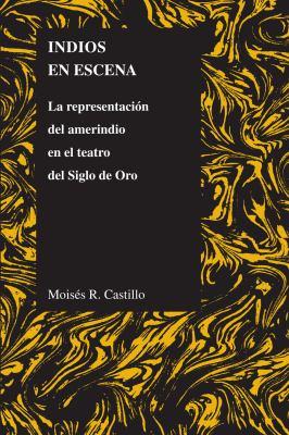 Indios en Escena: La Representacion del Amerindio en el Teatro del Siglo de Oro 9781557535399