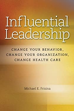 Influential Leadership: Change Your Behavior, Change Your Organization, Change Health Care 9781556483820