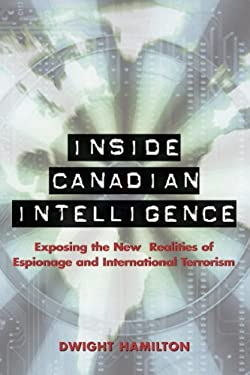 Inside Canadian Intelligence: Exposing the New Realities of Espionage and International Terrorism 9781550026085