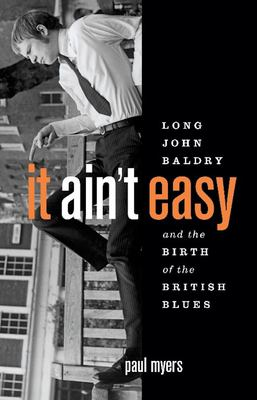It Ain't Easy: Long John Baldry and the Birth of the British Blues 9781553652007