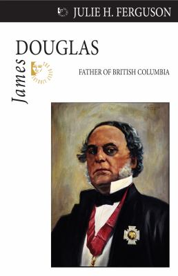 James Douglas: Father of British Columbia 9781554884094