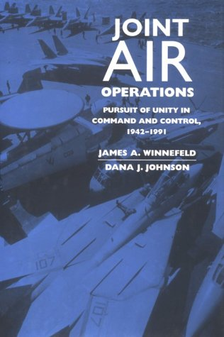 Joint Air Operations: Pursuit of Unity in Command and Control, 1942-1991 9781557509260