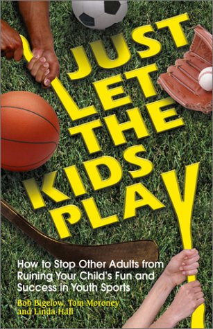Just Let the Kids Play: How to Stop Other Adults from Ruining Your Child's Fun and Success in Youth Sports 9781558749276