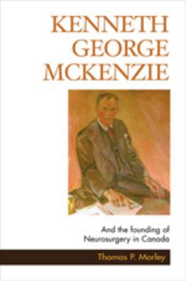 Kenneth George McKenzie: And the Founding of Neurosurgery in Canada 9781550417791
