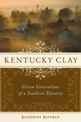 Kentucky Clay: Eleven Generations of a Southern Dynasty 9781556527951