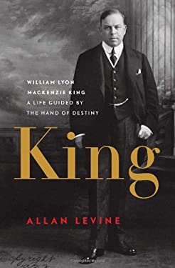 King: William Lyon MacKenzie King: A Life Guided by the Hand of Destiny 9781553655602
