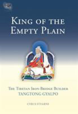 King of the Empty Plain: The Tibetan Iron-Bridge Builder Tangtong Gyalpo 9781559392754
