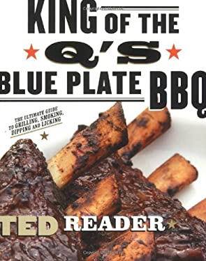King of the Q's Blue Plate BBQ: The Ultimate Guide to Grilling, Smoking, Dipping and Licking 9781557885081