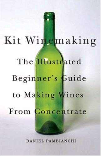 Kit Winemaking: The Illustrated Beginner's Guide to Making Wines from Concentrate 9781550652512