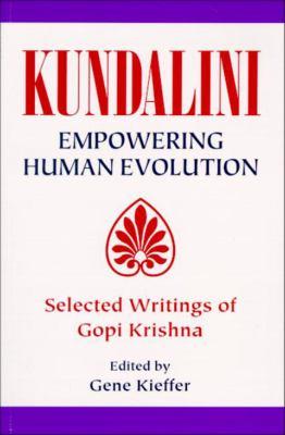 Kundalini Empowering Human Evolution: Selected Writings of Gopi Krishna 9781557787453