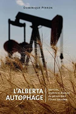 L'Alberta Autophage: Identites, Mythes Et Discours Du Petrole Dans L'Ouest Canadien 9781552385760