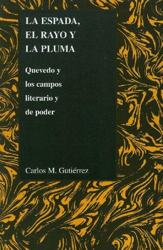 La Espada, el Rayo y la Pluma: Quevedo y los Campos Literario y de Poder 9781557533616
