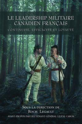 Le Leadership Militaire Canadien Francais: Continuite, Efficacite, Et Loyaute 9781550026955